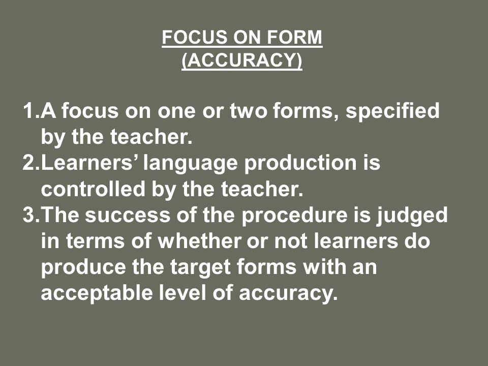 FOCUS ON FORM (ACCURACY) 1.A focus on one or two forms, specified by the teacher.