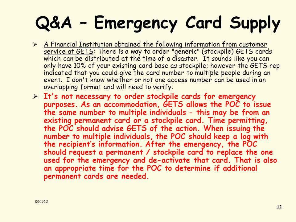 Q&A – Emergency Card Supply  A Financial Institution obtained the following information from customer service at GETS: There is a way to order generic (stockpile) GETS cards which can be distributed at the time of a disaster.