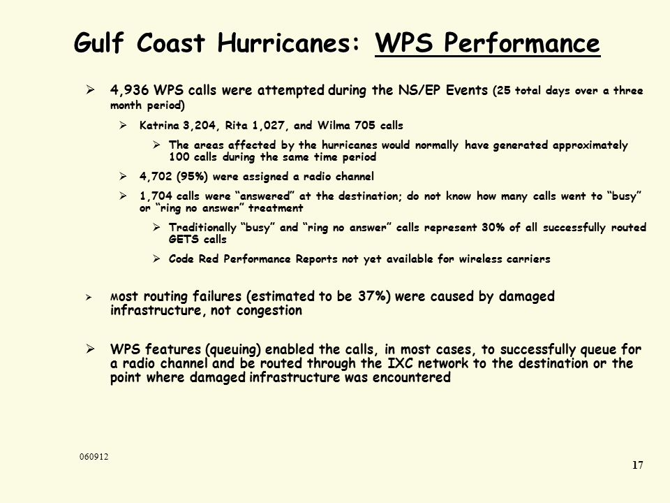  4,936 WPS calls were attempted during the NS/EP Events (25 total days over a three month period)  Katrina 3,204, Rita 1,027, and Wilma 705 calls  The areas affected by the hurricanes would normally have generated approximately 100 calls during the same time period  4,702 (95%) were assigned a radio channel  1,704 calls were answered at the destination; do not know how many calls went to busy or ring no answer treatment  Traditionally busy and ring no answer calls represent 30% of all successfully routed GETS calls  Code Red Performance Reports not yet available for wireless carriers  M ost routing failures (estimated to be 37%) were caused by damaged infrastructure, not congestion  WPS features (queuing) enabled the calls, in most cases, to successfully queue for a radio channel and be routed through the IXC network to the destination or the point where damaged infrastructure was encountered Gulf Coast Hurricanes: WPS Performance 17