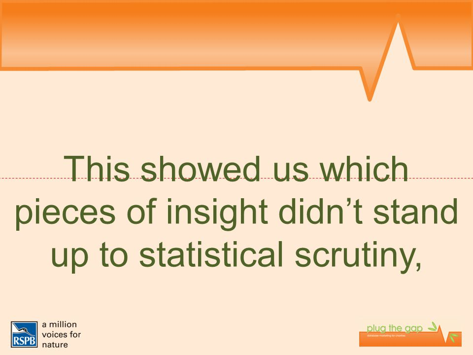 This showed us which pieces of insight didn't stand up to statistical scrutiny,