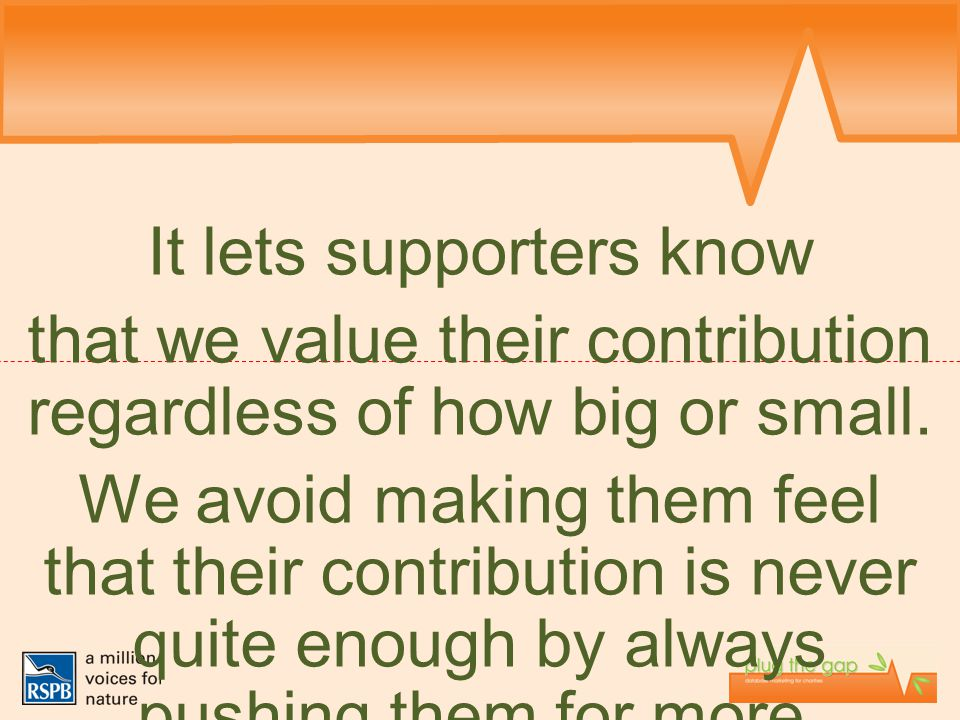 It lets supporters know that we value their contribution regardless of how big or small. We avoid making them feel that their contribution is never qu