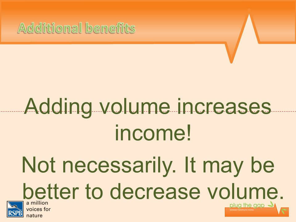 Adding volume increases income! Not necessarily. It may be better to decrease volume.