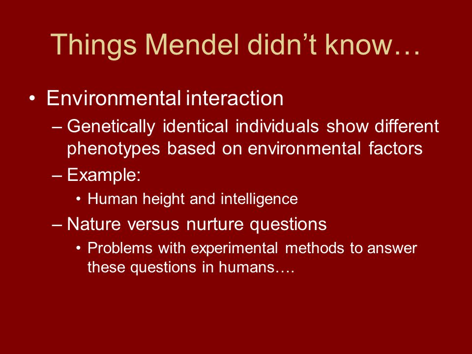 Things Mendel didn't know… Environmental interaction –Genetically identical individuals show different phenotypes based on environmental factors –Exam