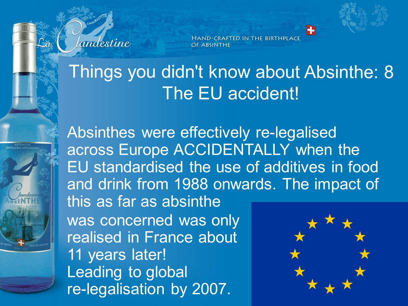 Absinthes were effectively re-legalised across Europe ACCIDENTALLY when the EU standardised the use of additives in food and drink from 1988 onwards.