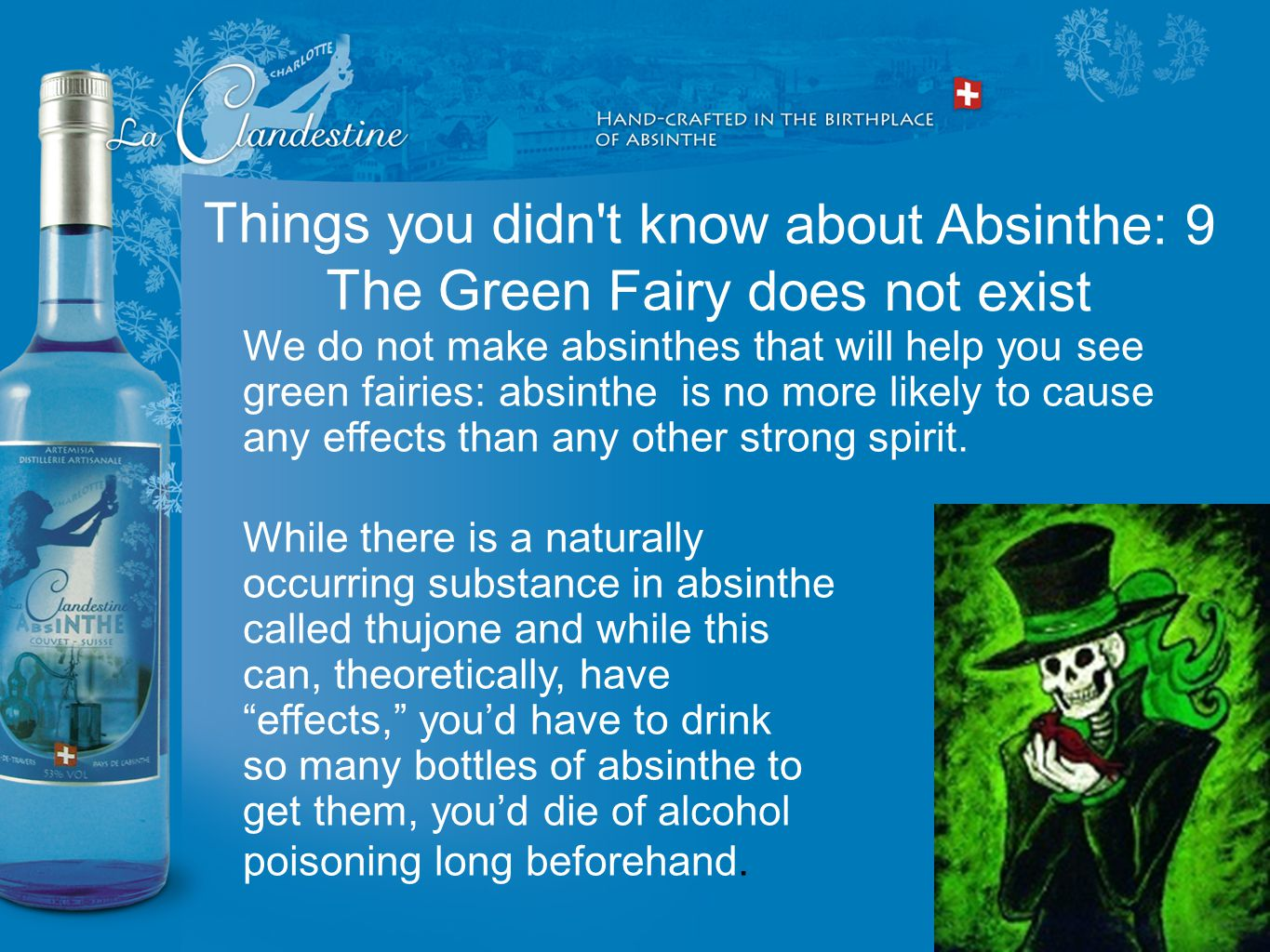 We do not make absinthes that will help you see green fairies: absinthe is no more likely to cause any effects than any other strong spirit. While the