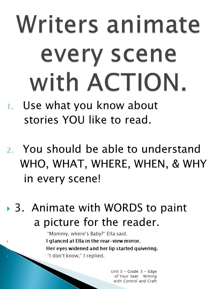 1. Use what you know about stories YOU like to read. 2. You should be able to understand WHO, WHAT, WHERE, WHEN, & WHY in every scene!  3. Animate wi