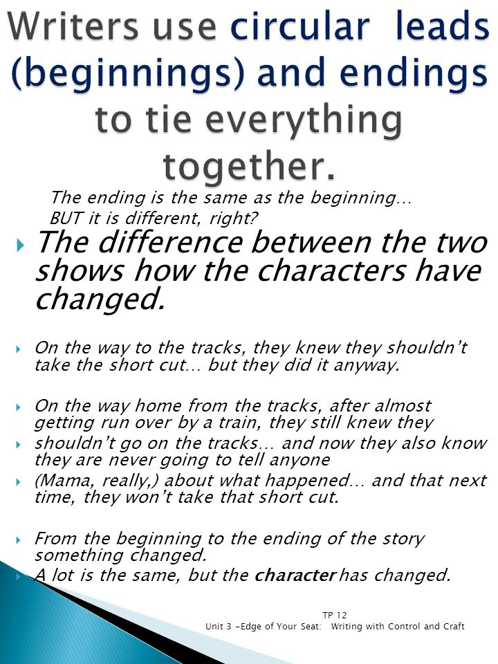 The ending is the same as the beginning… BUT it is different, right?  The difference between the two shows how the characters have changed.  On the