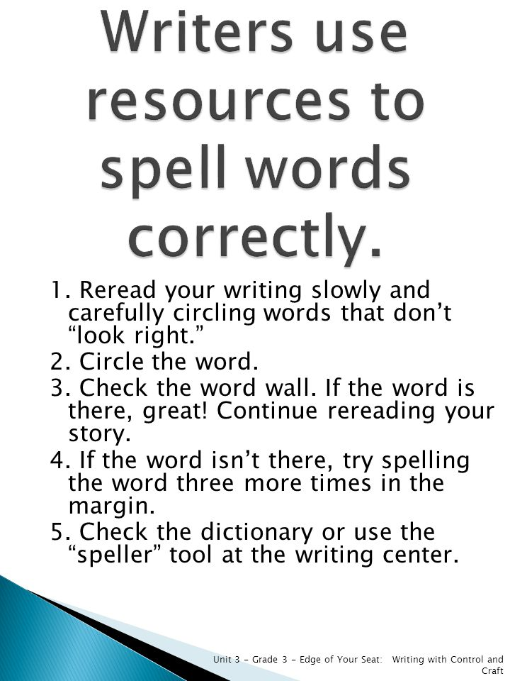 "1. Reread your writing slowly and carefully circling words that don't ""look right."" 2. Circle the word. 3. Check the word wall. If the word is there,"