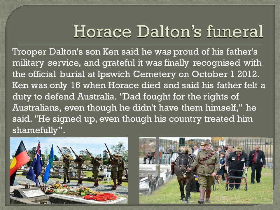 Trooper Dalton s son Ken said he was proud of his father s military service, and grateful it was finally recognised with the official burial at Ipswich Cemetery on October 1 2012.