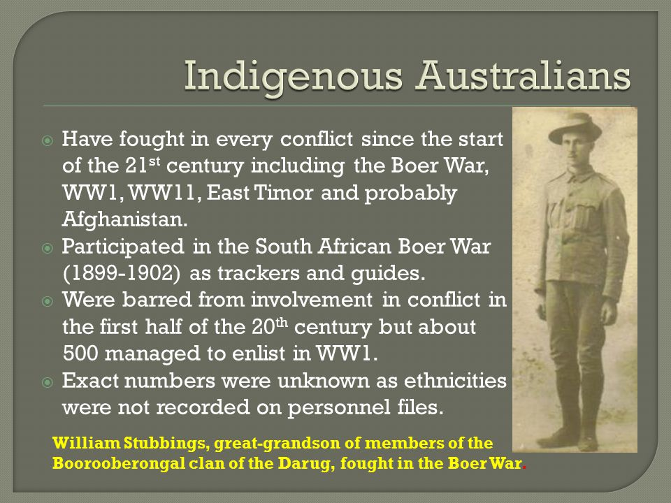  Have fought in every conflict since the start of the 21 st century including the Boer War, WW1, WW11, East Timor and probably Afghanistan.