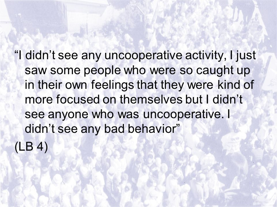 I didn't see any uncooperative activity, I just saw some people who were so caught up in their own feelings that they were kind of more focused on themselves but I didn't see anyone who was uncooperative.