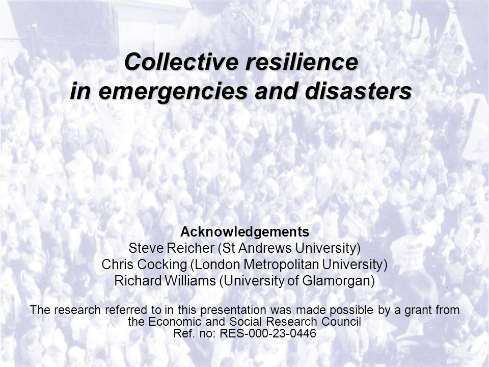 Collective resilience in emergencies and disasters Collective resilience in emergencies and disasters Acknowledgements Steve Reicher (St Andrews University) Chris Cocking (London Metropolitan University) Richard Williams (University of Glamorgan) The research referred to in this presentation was made possible by a grant from the Economic and Social Research Council Ref.