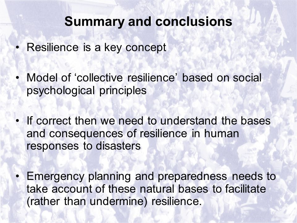 Summary and conclusions Resilience is a key concept Model of 'collective resilience' based on social psychological principles If correct then we need to understand the bases and consequences of resilience in human responses to disasters Emergency planning and preparedness needs to take account of these natural bases to facilitate (rather than undermine) resilience.