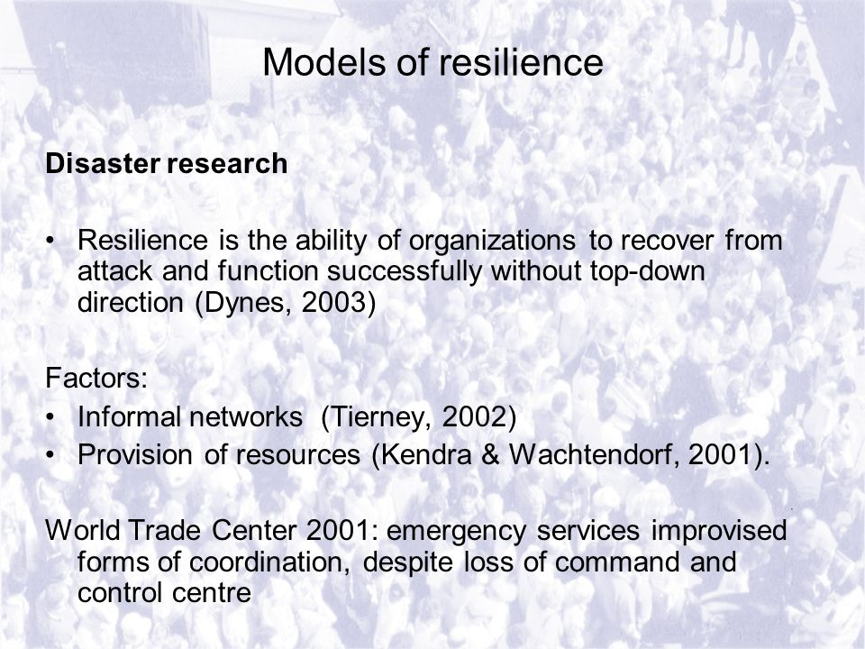 Models of resilience Disaster research Resilience is the ability of organizations to recover from attack and function successfully without top-down direction (Dynes, 2003) Factors: Informal networks (Tierney, 2002) Provision of resources (Kendra & Wachtendorf, 2001).