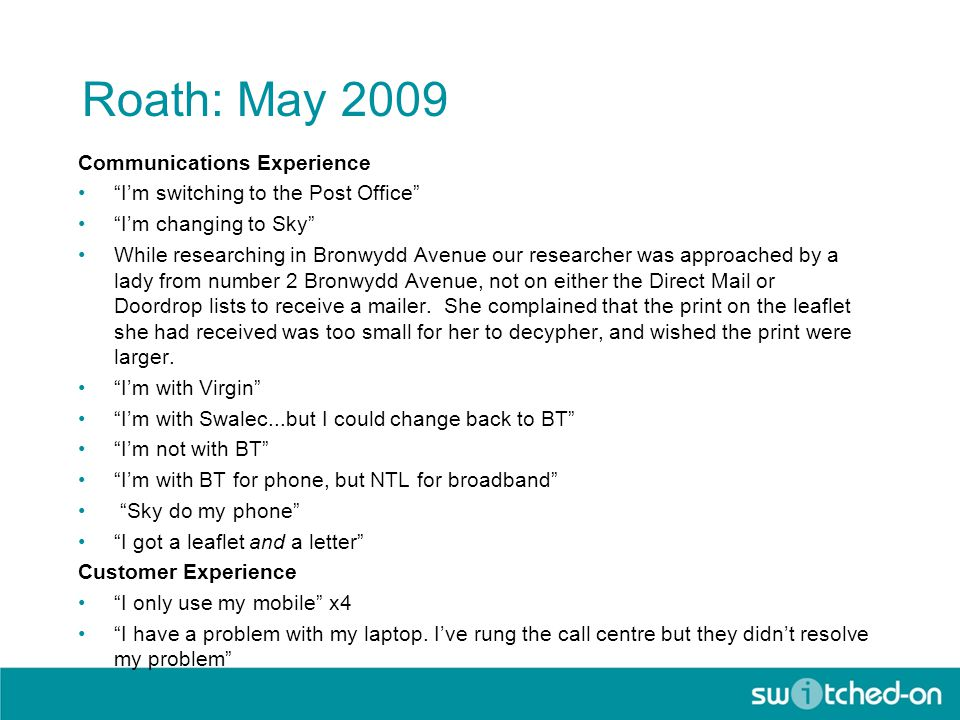 Roath: May 2009 Communications Experience I'm switching to the Post Office I'm changing to Sky While researching in Bronwydd Avenue our researcher was approached by a lady from number 2 Bronwydd Avenue, not on either the Direct Mail or Doordrop lists to receive a mailer.