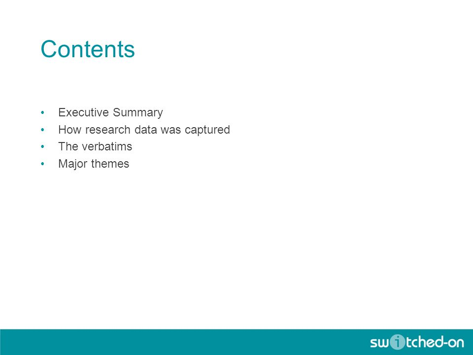 Contents Executive Summary How research data was captured The verbatims Major themes