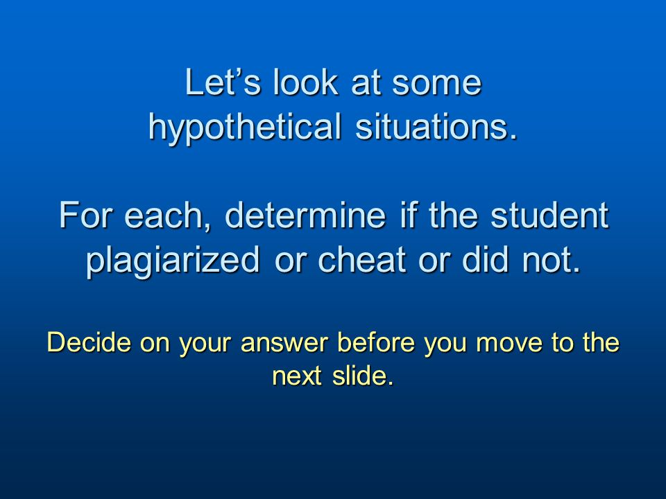 Let's look at some hypothetical situations. For each, determine if the student plagiarized or cheat or did not. Decide on your answer before you move