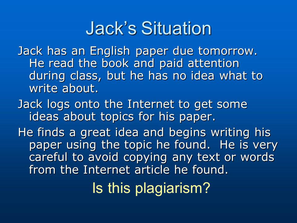 Jack's Situation Jack has an English paper due tomorrow. He read the book and paid attention during class, but he has no idea what to write about. Jac