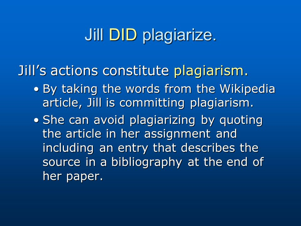Jill DID plagiarize. Jill's actions constitute plagiarism. By taking the words from the Wikipedia article, Jill is committing plagiarism.By taking the