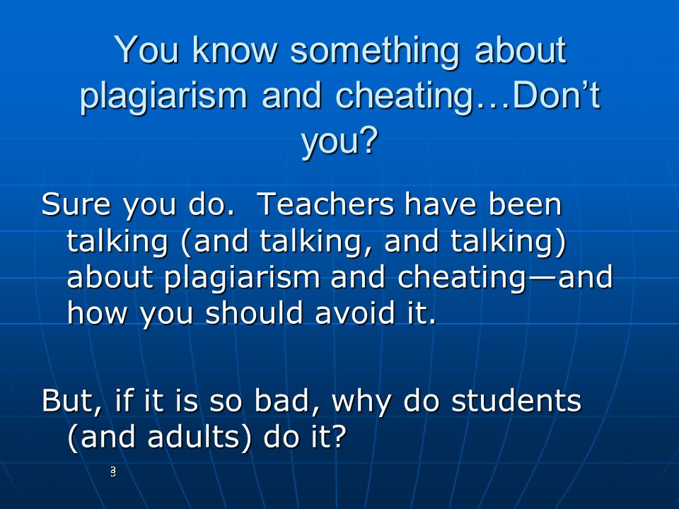 3 You know something about plagiarism and cheating…Don't you? Sure you do. Teachers have been talking (and talking, and talking) about plagiarism and