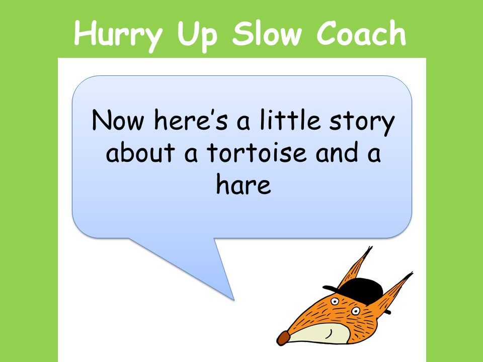 Hurry Up Slow Coach Now here's a little story about a tortoise and a hare