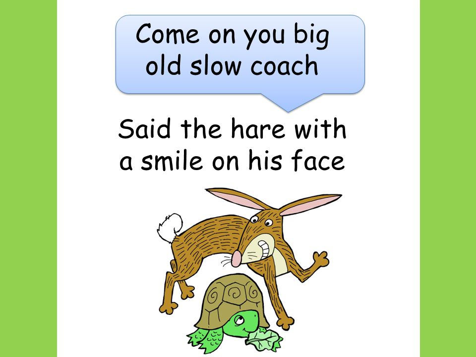 Come on you big old slow coach Said the hare with a smile on his face