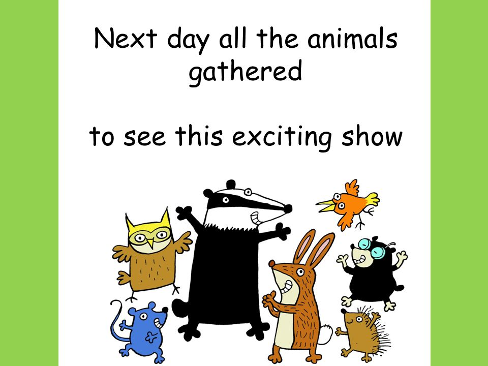 Next day all the animals gathered to see this exciting show