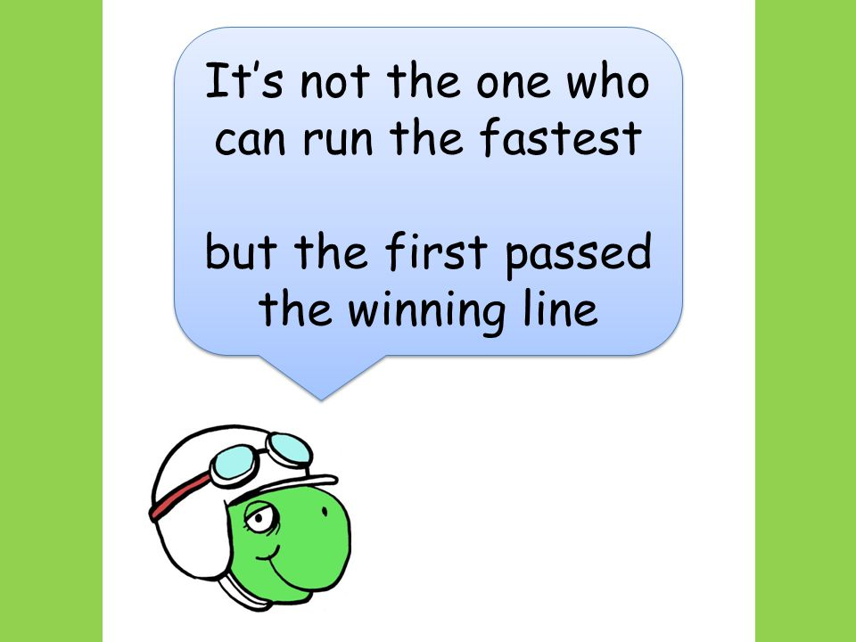 It's not the one who can run the fastest but the first passed the winning line