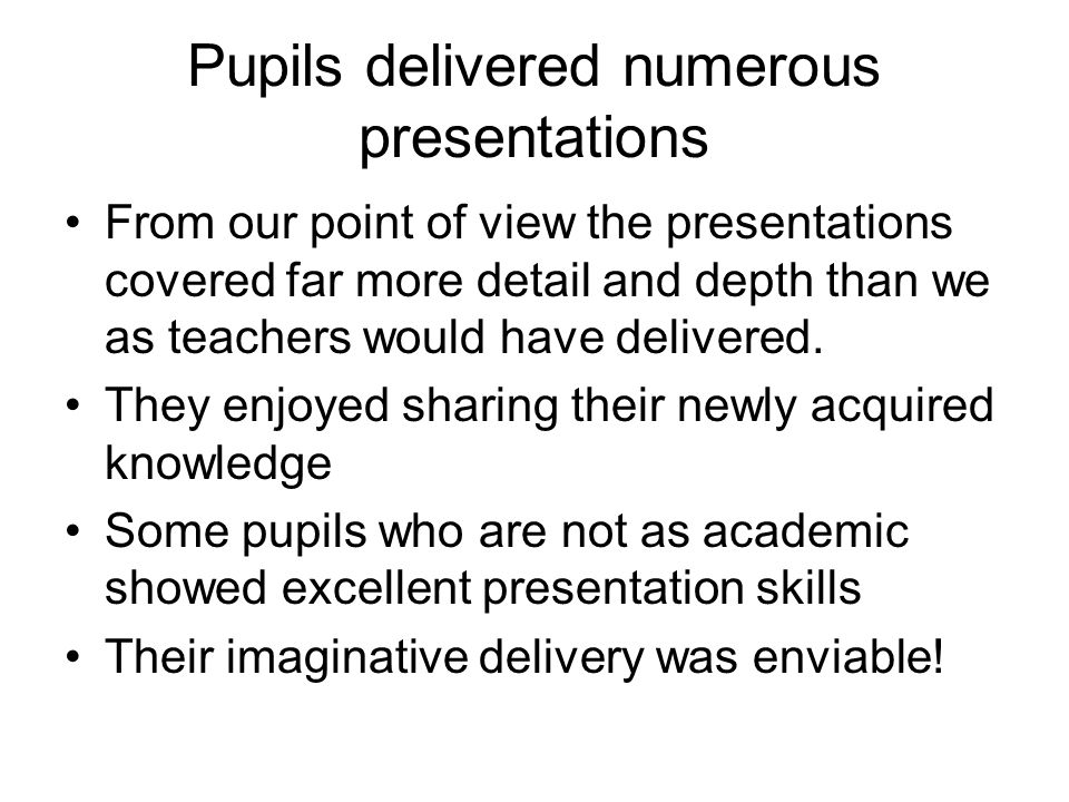 Pupils delivered numerous presentations From our point of view the presentations covered far more detail and depth than we as teachers would have delivered.