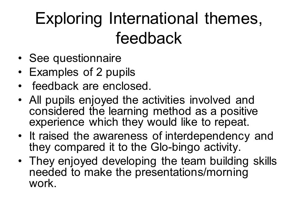 Exploring International themes, feedback See questionnaire Examples of 2 pupils feedback are enclosed.