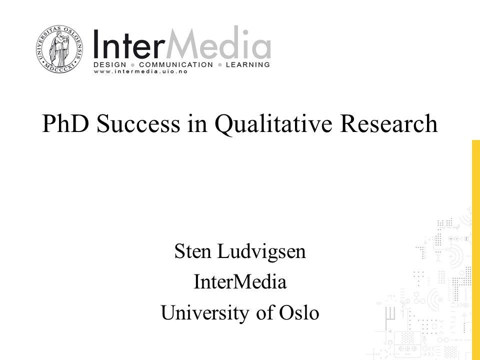 PhD Success in Qualitative Research Sten Ludvigsen InterMedia University of Oslo