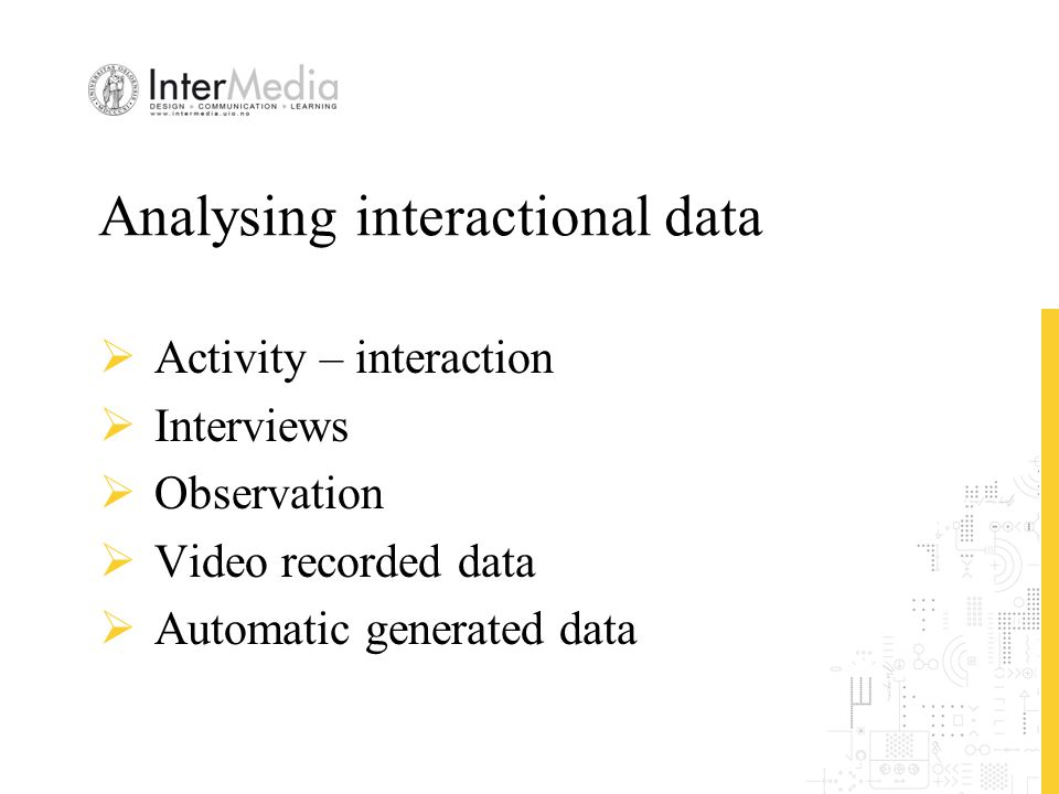Analysing interactional data  Activity – interaction  Interviews  Observation  Video recorded data  Automatic generated data