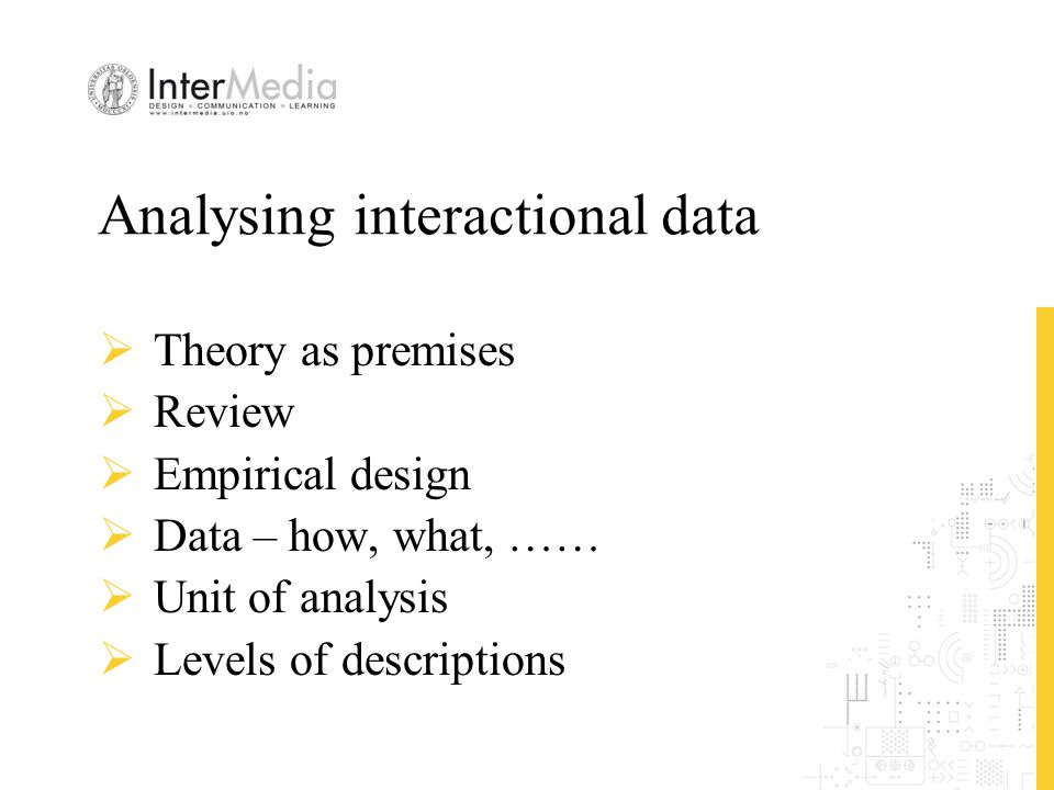 Analysing interactional data  Theory as premises  Review  Empirical design  Data – how, what, ……  Unit of analysis  Levels of descriptions