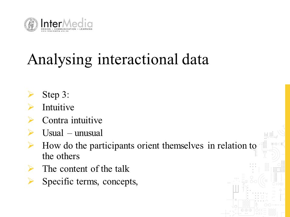 Analysing interactional data  Step 3:  Intuitive  Contra intuitive  Usual – unusual  How do the participants orient themselves in relation to the