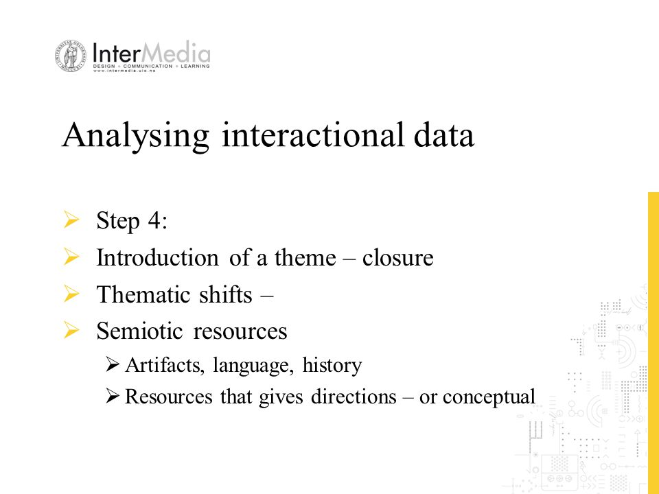 Analysing interactional data  Step 4:  Introduction of a theme – closure  Thematic shifts –  Semiotic resources  Artifacts, language, history  R