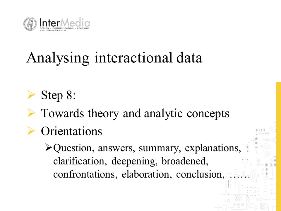 Analysing interactional data  Step 8:  Towards theory and analytic concepts  Orientations  Question, answers, summary, explanations, clarification