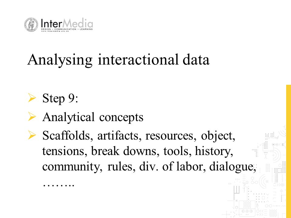 Analysing interactional data  Step 9:  Analytical concepts  Scaffolds, artifacts, resources, object, tensions, break downs, tools, history, communi