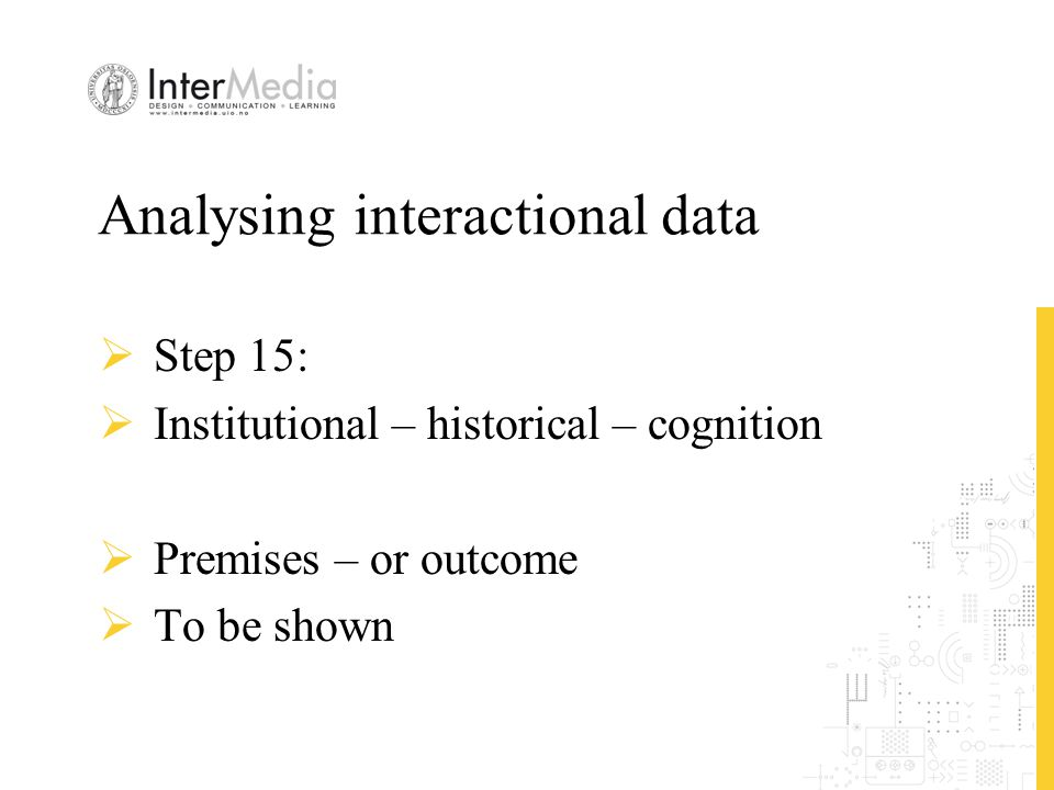 Analysing interactional data  Step 15:  Institutional – historical – cognition  Premises – or outcome  To be shown