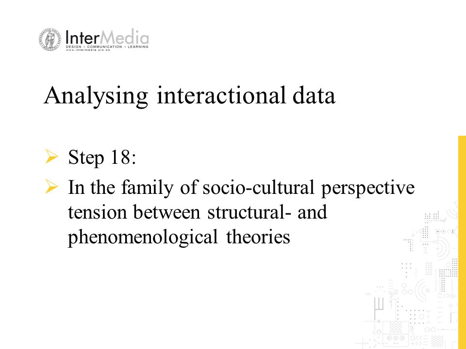 Analysing interactional data  Step 18:  In the family of socio-cultural perspective tension between structural- and phenomenological theories