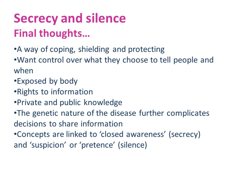 Secrecy and silence Final thoughts… A way of coping, shielding and protecting Want control over what they choose to tell people and when Exposed by body Rights to information Private and public knowledge The genetic nature of the disease further complicates decisions to share information Concepts are linked to 'closed awareness' (secrecy) and 'suspicion' or 'pretence' (silence)