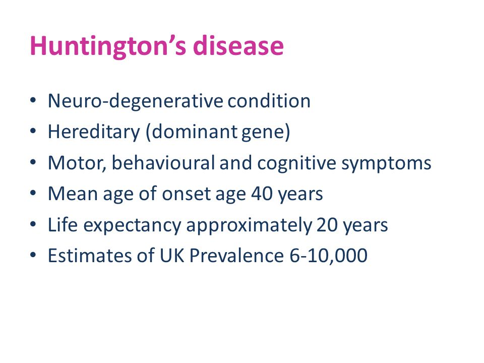 Huntington's disease Neuro-degenerative condition Hereditary (dominant gene) Motor, behavioural and cognitive symptoms Mean age of onset age 40 years Life expectancy approximately 20 years Estimates of UK Prevalence 6-10,000