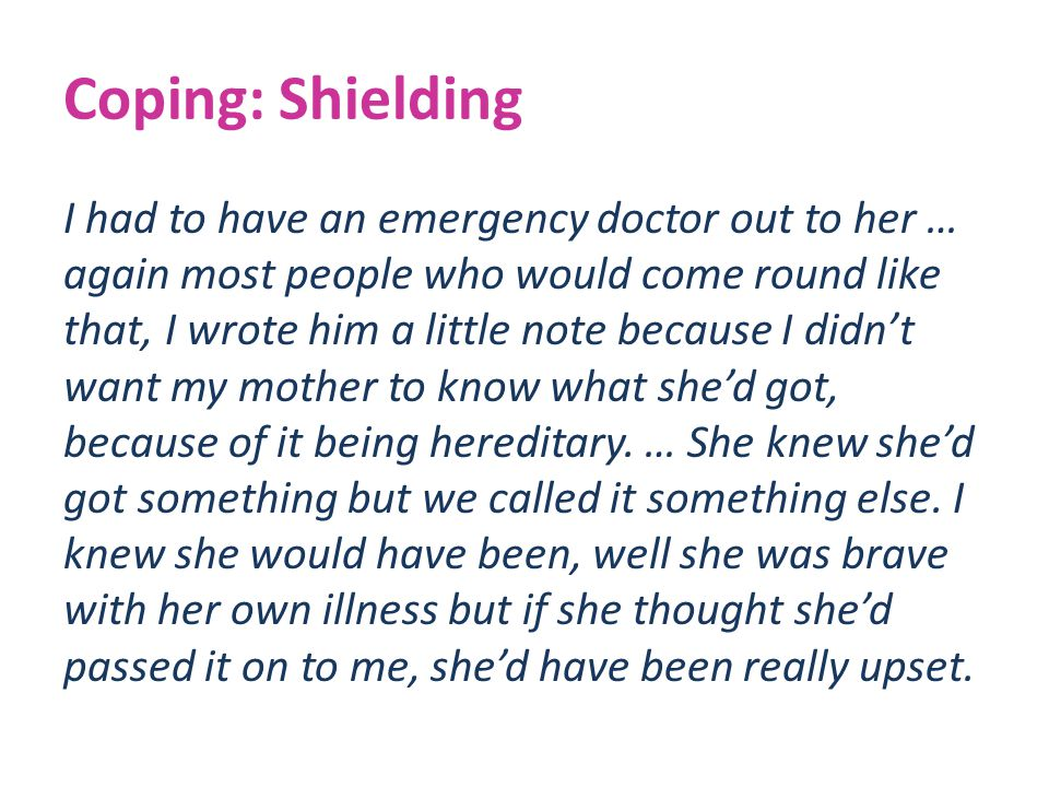 Coping: Shielding I had to have an emergency doctor out to her … again most people who would come round like that, I wrote him a little note because I didn't want my mother to know what she'd got, because of it being hereditary.