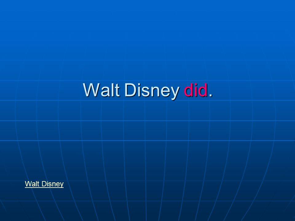 Walt Disney did. Walt Disney
