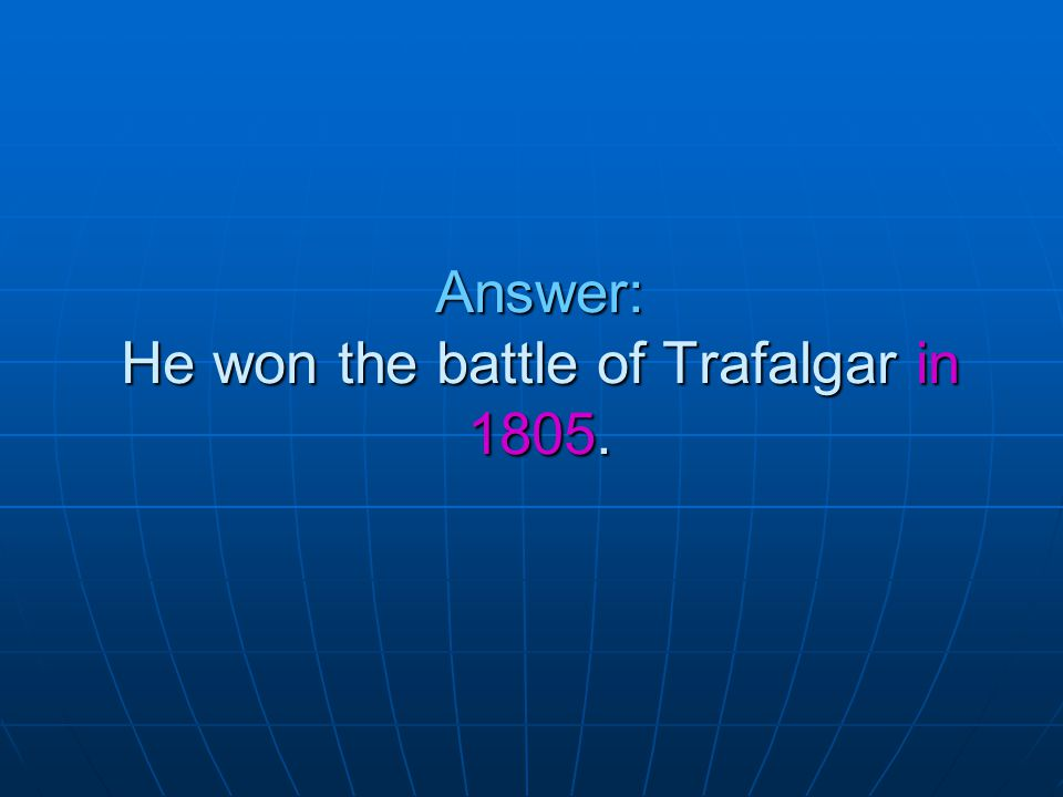 Answer: He won the battle of Trafalgar in 1805.
