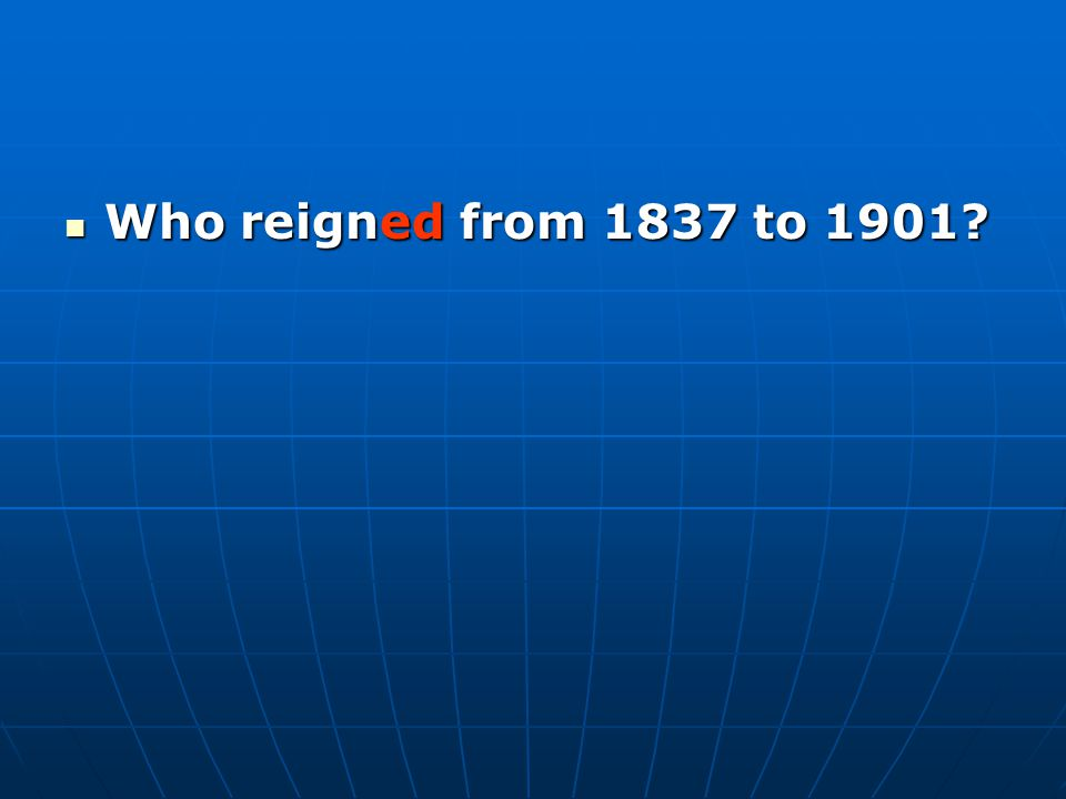 Who reigned from 1837 to 1901 Who reigned from 1837 to 1901