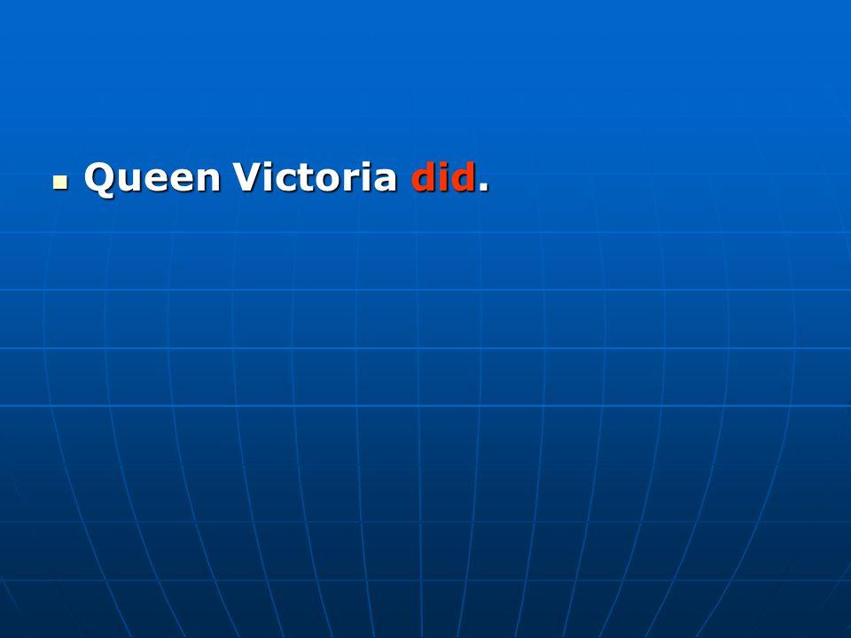 Queen Victoria did. Queen Victoria did.