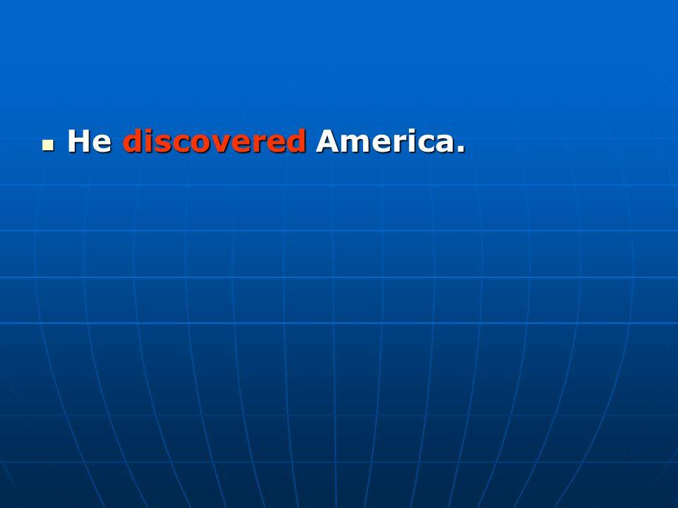 He discovered America. He discovered America.