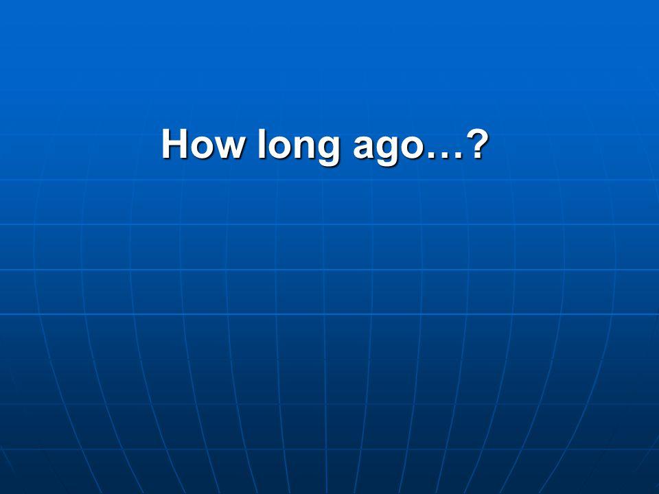 How long ago…