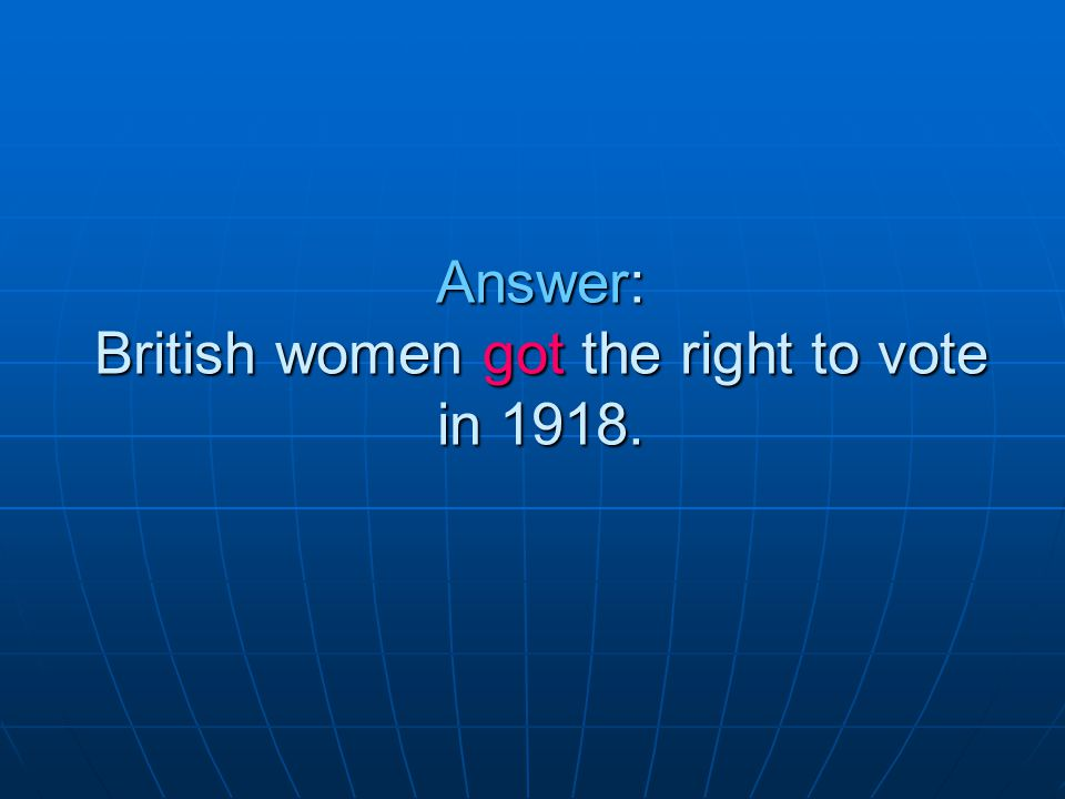 Answer: British women got the right to vote in 1918.