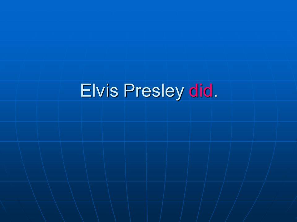 Elvis Presley did.